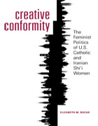 Image for Creative Conformity: The Feminist Politics of U.S. Catholic and Iranian Shi'i Women