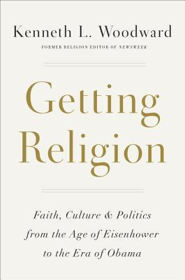 Image for Getting Religion: Faith, Culture, and Politics from the Age of Eisenhower to the Era of Obama
