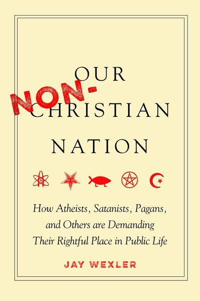 Image for Our Non-Christian Nation: How Atheists, Satanists, Pagans, and Others Are Demanding Their Rightful Place in Public Life
